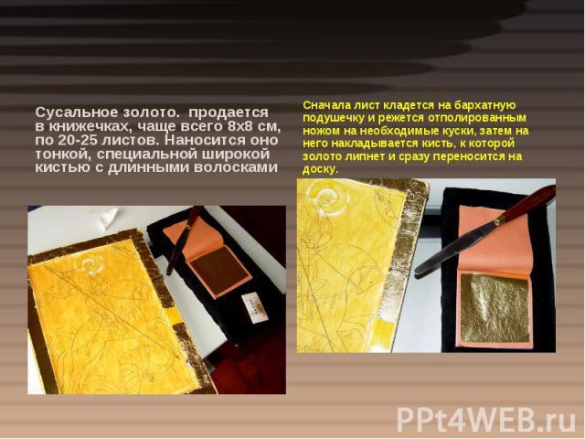 Сусальное золото. продается в книжечках, чаще всего 8х8 см, по 20-25 листов. Наносится оно тонкой, специальной широкой кистью с длинными волоскамиСначала лист кладется на бархатную подушечку и режется отполированным ножом на необходимые куски, затем…