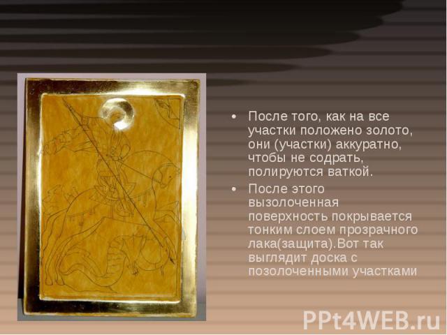 После того, как на все участки положено золото, они (участки) аккуратно, чтобы не содрать, полируются ваткой. После этого вызолоченная поверхность покрывается тонким слоем прозрачного лака(защита).Вот так выглядит доска с позолоченными участками
