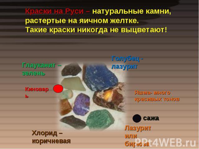 Краски на Руси – натуральные камни, растертые на яичном желтке.Такие краски никогда не выцветают!
