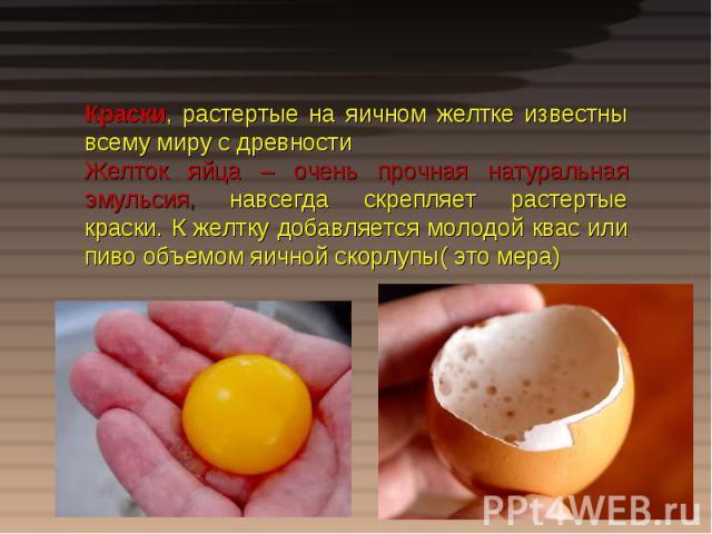 Краски, растертые на яичном желтке известны всему миру с древностиЖелток яйца – очень прочная натуральная эмульсия, навсегда скрепляет растертые краски. К желтку добавляется молодой квас или пиво объемом яичной скорлупы( это мера)