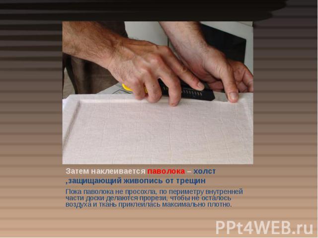 Затем наклеивается паволока – холст ,защищающий живопись от трещин Пока паволока не просохла, по периметру внутренней части доски делаются прорези, чтобы не осталось воздуха и ткань приклеилась максимально плотно.