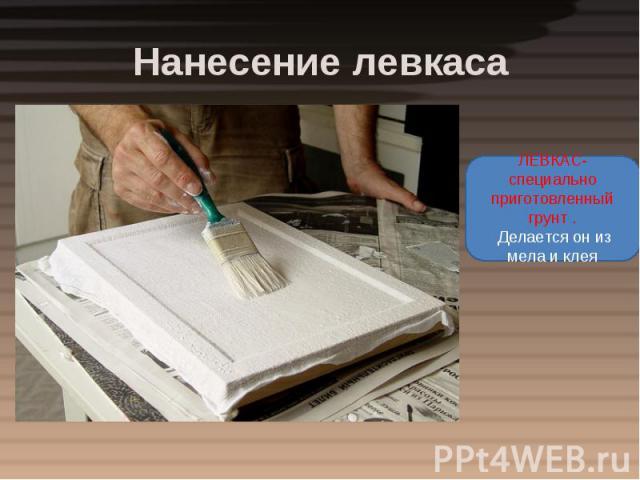 Нанесение левкаса ЛЕВКАС- специально приготовленный грунт . Делается он из мела и клея