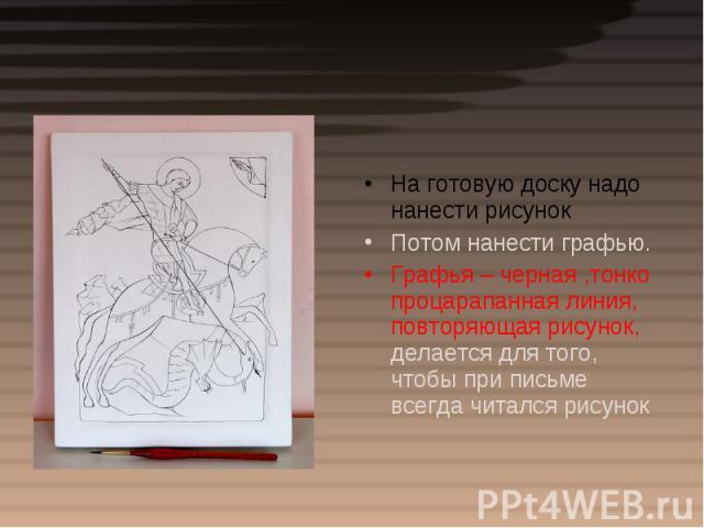 На готовую доску надо нанести рисунокПотом нанести графью.Графья – черная ,тонко процарапанная линия, повторяющая рисунок, делается для того, чтобы при письме всегда читался рисунок