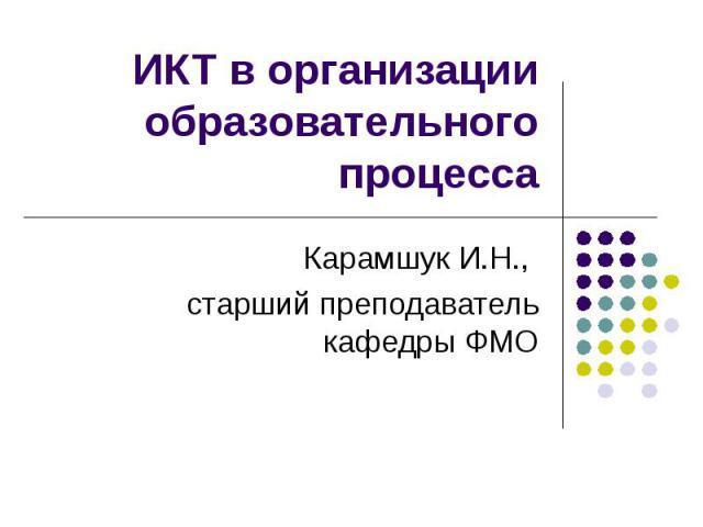 ИКТ в организации образовательного процесса Карамшук И.Н., старший преподаватель кафедры ФМО