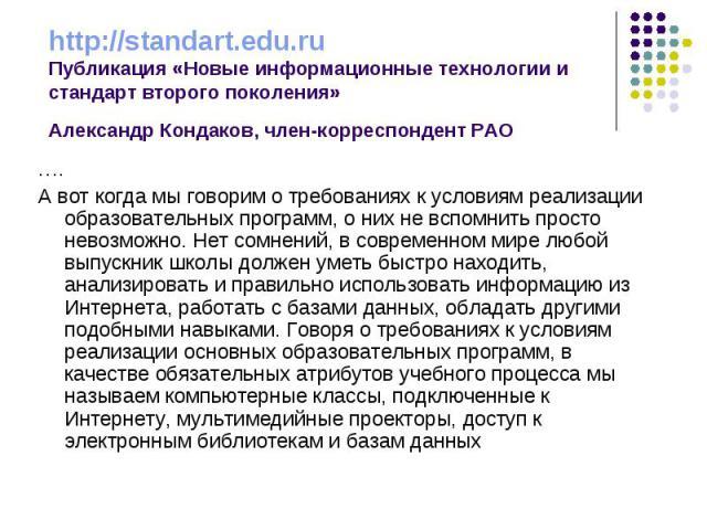 http://standart.edu.ruПубликация «Новые информационные технологии и стандарт второго поколения»Александр Кондаков, член-корреспондент РАО ….А вот когда мы говорим о требованиях к условиям реализации образовательных программ, о них не вспомнить прост…