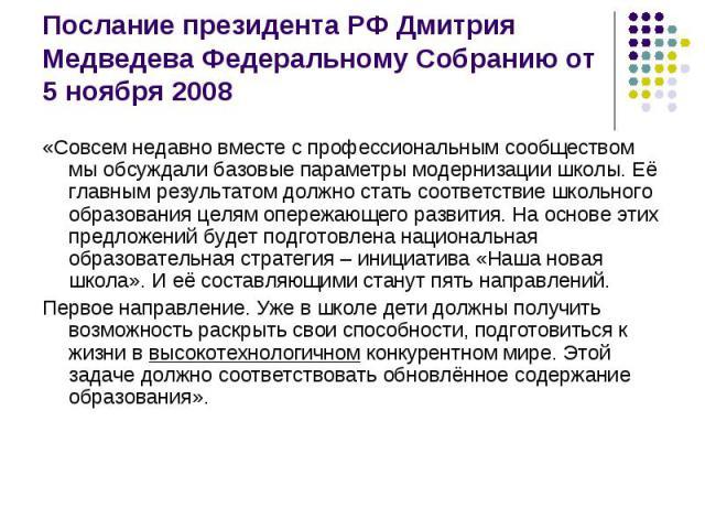 Послание президента РФ Дмитрия Медведева Федеральному Собранию от 5 ноября 2008 «Совсем недавно вместе с профессиональным сообществом мы обсуждали базовые параметры модернизации школы. Её главным результатом должно стать соответствие школьного образ…