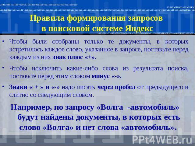 Правила формирования запросов в поисковой системе Яндекс Чтобы были отобраны только те документы, в которых встретилось каждое слово, указанное в запросе, поставьте перед каждым из них знак плюс «+». Чтобы исключить какие-либо слова из результата по…