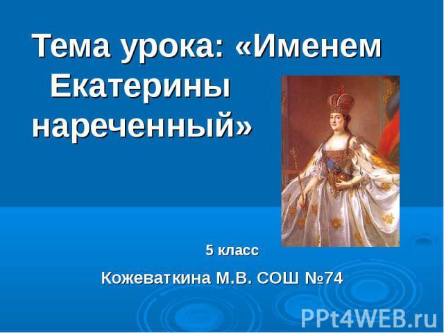 Тема урока: «Именем Екатерины нареченный» 5 классКожеваткина М.В. СОШ №74