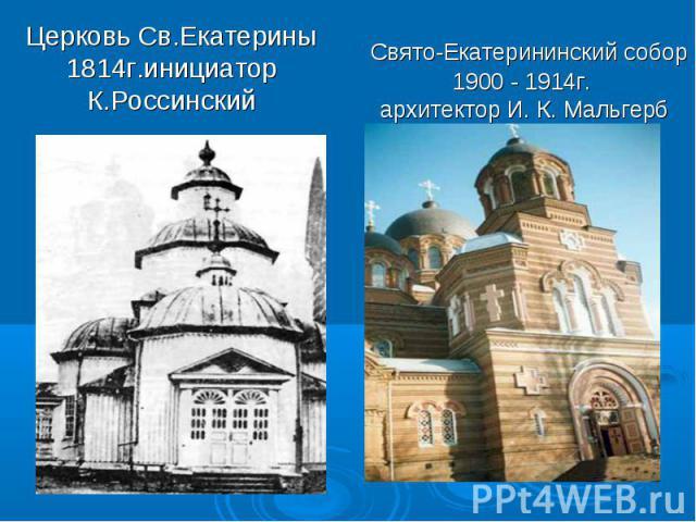 Церковь Св.Екатерины 1814г.инициатор К.Россинский Свято-Екатерининский собор 1900 - 1914г. архитектор И. К. Мальгерб