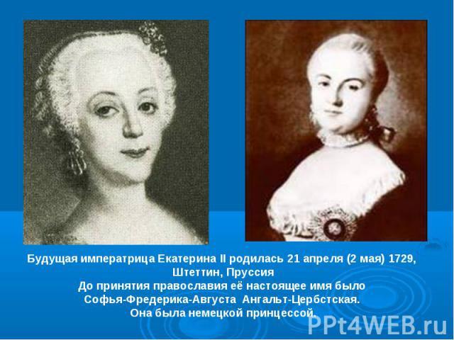 Будущая императрица Екатерина II родилась 21 апреля (2 мая) 1729, Штеттин, ПруссияДо принятия православия её настоящее имя было Софья-Фредерика-Августа Ангальт-Цербстская. Она была немецкой принцессой.