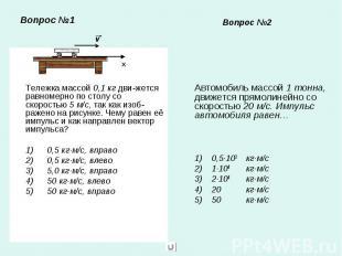 Вопрос №1 Тележка массой 0,1 кг дви-жется равномерно по столу со скоростью 5 м/с