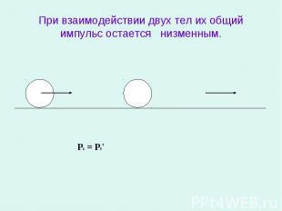 При взаимодействии двух тел их общий импульс остается низменным.