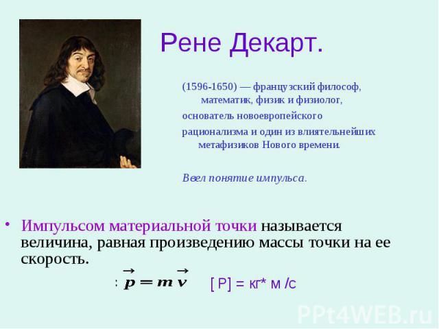 Рене Декарт. (1596-1650) — французский философ, математик, физик и физиолог, основатель новоевропейского рационализма и один из влиятельнейших метафизиков Нового времени. Ввел понятие импульса.Импульсом материальной точки называется величина, равная…
