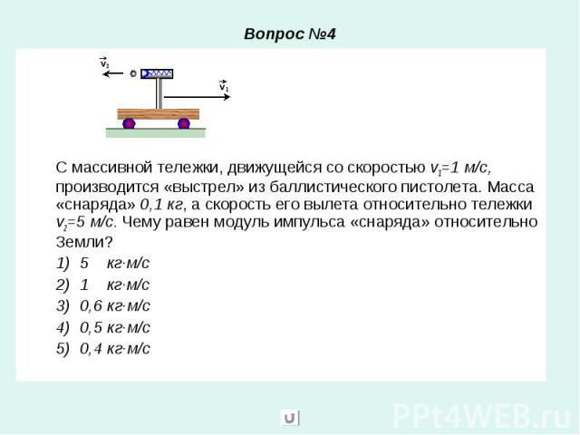 Вопрос №4 С массивной тележки, движущейся со скоростью v1=1 м/с, производится «выстрел» из баллистического пистолета. Масса «снаряда» 0,1 кг, а скорость его вылета относительно тележки v2=5 м/с. Чему равен модуль импульса «снаряда» относительно Земл…