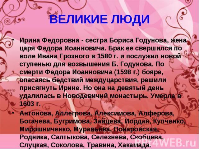 ВЕЛИКИЕ ЛЮДИ Ирина Федоровна - сестра Бориса Годунова, жена царя Федора Иоанновича. Брак ее свершился по воле Ивана Грозного в 1580 г. и послужил новой ступенью для возвышения Б. Годунова. По смерти Федора Иоанновича (1598 г.) бояре, опасаясь бедств…
