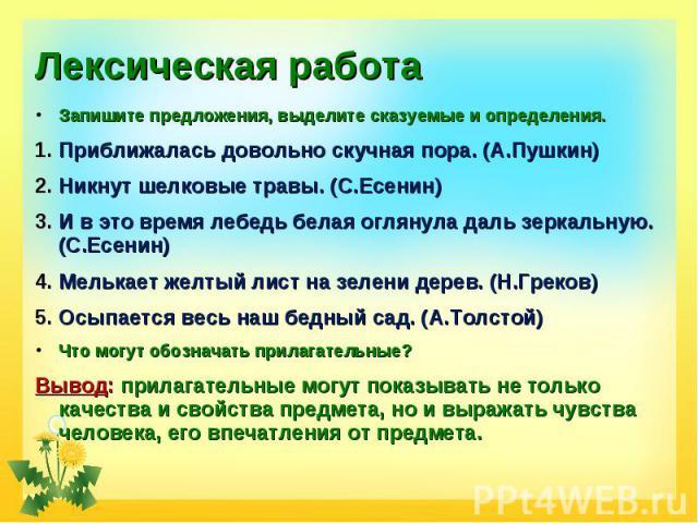 Лексическая работа Запишите предложения, выделите сказуемые и определения.Приближалась довольно скучная пора. (А.Пушкин)Никнут шелковые травы. (С.Есенин)И в это время лебедь белая оглянула даль зеркальную. (С.Есенин)Мелькает желтый лист на зелени де…