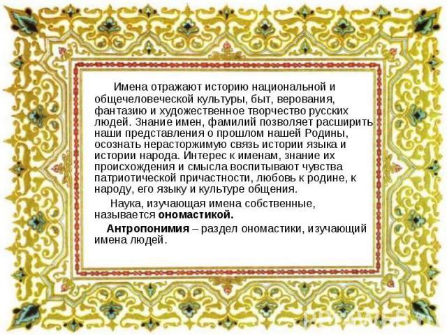 Имена отражают историю национальной и общечеловеческой культуры, быт, верования, фантазию и художественное творчество русских людей. Знание имен, фамилий позволяет расширить наши представления о прошлом нашей Родины, осознать нерасторжимую связь ист…