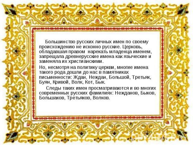 Большинство русских личных имен по своему происхождению не исконно русские. Церковь, обладавшая правом нарекать младенца именем, запрещала древнерусские имена как языческие и заменяла их христианскими. Но, несмотря на политику церкви, многие имена т…