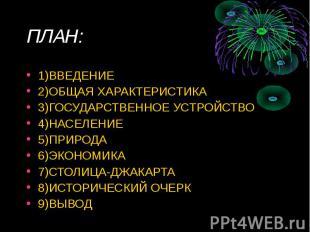 ПЛАН: 1)ВВЕДЕНИЕ2)ОБЩАЯ ХАРАКТЕРИСТИКА3)ГОСУДАРСТВЕННОЕ УСТРОЙСТВО4)НАСЕЛЕНИЕ5)П