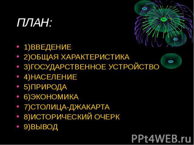 ПЛАН: 1)ВВЕДЕНИЕ2)ОБЩАЯ ХАРАКТЕРИСТИКА3)ГОСУДАРСТВЕННОЕ УСТРОЙСТВО4)НАСЕЛЕНИЕ5)ПРИРОДА6)ЭКОНОМИКА7)СТОЛИЦА-ДЖАКАРТА8)ИСТОРИЧЕСКИЙ ОЧЕРК9)ВЫВОД
