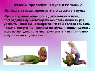 Помощь провалившемуся в полынью Вытащив из воды, проверьте его дыхание и пульс;П