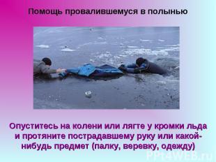 Помощь провалившемуся в полыньюОпуститесь на колени или лягте у кромки льда и пр