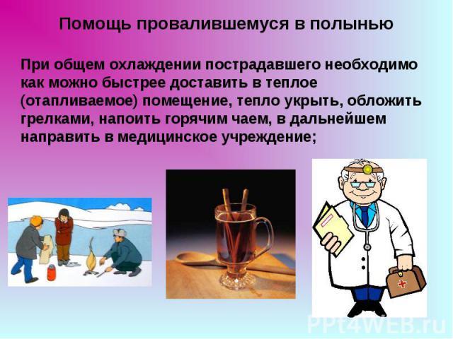 Помощь провалившемуся в полынью При общем охлаждении пострадавшего необходимо как можно быстрее доставить в теплое (отапливаемое) помещение, тепло укрыть, обложить грелками, напоить горячим чаем, в дальнейшем направить в медицинское учреждение;
