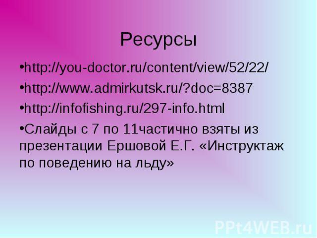 Ресурсы http://you-doctor.ru/content/view/52/22/http://www.admirkutsk.ru/?doc=8387http://infofishing.ru/297-info.htmlСлайды с 7 по 11частично взяты из презентации Ершовой Е.Г. «Инструктаж по поведению на льду»