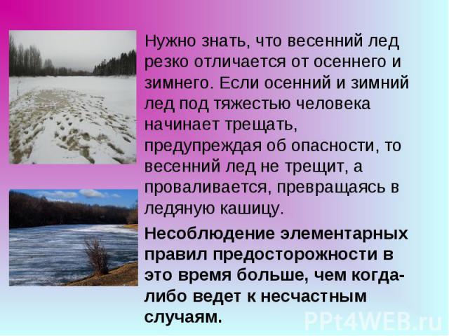 Нужно знать, что весенний лед резко отличается от осеннего и зимнего. Если осенний и зимний лед под тяжестью человека начинает трещать, предупреждая об опасности, то весенний лед не трещит, а проваливается, превращаясь в ледяную кашицу.Несоблюдение …