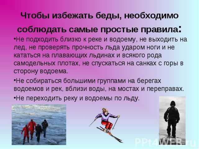 Чтобы избежать беды,необходимо соблюдать самые простые правила: Не подходить близко к реке и водоему, не выходить на лед, не проверять прочность льда ударом ноги и не кататься на плавающих льдинах и всякого рода самодельных плотах, не спускаться на…