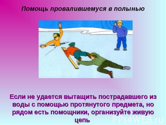 Помощь провалившемуся в полынью Если не удается вытащить пострадавшего из воды с помощью протянутого предмета, но рядом есть помощники, организуйте живую цепь