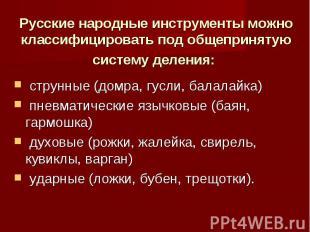 Русские народные инструменты можно классифицировать под общепринятую систему дел