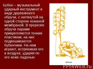 Бубен – музыкальный ударный инструмент в виде деревянного обруча, с натянутой на