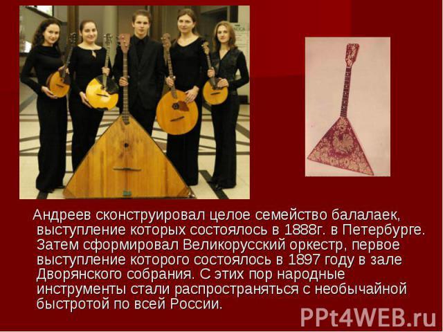 Андреев сконструировал целое семейство балалаек, выступление которых состоялось в 1888г. в Петербурге. Затем сформировал Великорусский оркестр, первое выступление которого состоялось в 1897 году в зале Дворянского собрания. С этих пор народные инстр…