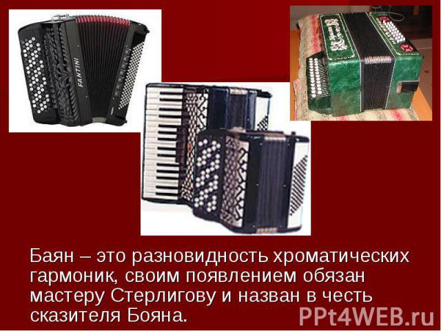 Баян – это разновидность хроматических гармоник, своим появлением обязан мастеру Стерлигову и назван в честь сказителя Бояна.