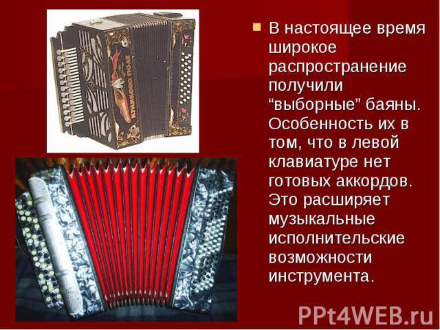"""В настоящее время широкое распространение получили """"выборные"""" баяны. Особенность их в том, что в левой клавиатуре нет готовых аккордов. Это расширяет музыкальные исполнительские возможности инструмента."""