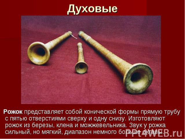 Духовые Рожок представляет собой конической формы прямую трубу с пятью отверстиями сверху и одну снизу. Изготовляют рожок из березы, клена и можжевельника. Звук у рожка сильный, но мягкий, диапазон немного больше октавы.