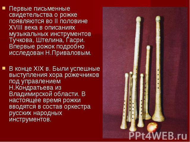Первые письменные свидетельства о рожке появляются во II половине XVIII века в описаниях музыкальных инструментов Тучкова, Штелина, Гасри. Впервые рожок подробно исследован Н.Приваловым. В конце XIX в. Были успешные выступления хора рожечников под у…