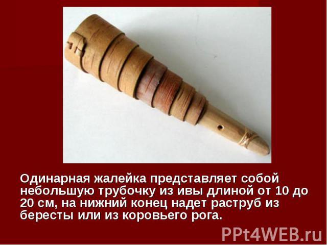 Одинарная жалейка представляет собой небольшую трубочку из ивы длиной от 10 до 20 см, на нижний конец надет раструб из бересты или из коровьего рога.