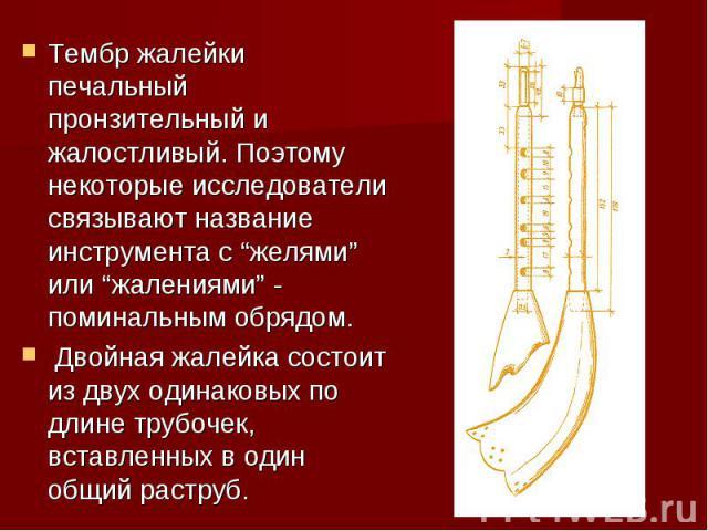 """Тембр жалейки печальный пронзительный и жалостливый. Поэтому некоторые исследователи связывают название инструмента с """"желями"""" или """"жалениями"""" - поминальным обрядом. Двойная жалейка состоит из двух одинаковых по длине трубочек, вставленных в один об…"""