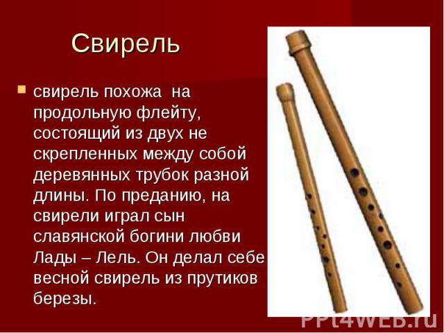 Свирель свирель похожа на продольную флейту, состоящий из двух не скрепленных между собой деревянных трубок разной длины. По преданию, на свирели играл сын славянской богини любви Лады – Лель. Он делал себе весной свирель из прутиков березы.