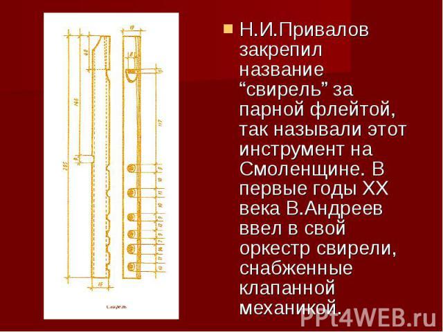 """Н.И.Привалов закрепил название """"свирель"""" за парной флейтой, так называли этот инструмент на Смоленщине. В первые годы ХХ века В.Андреев ввел в свой оркестр свирели, снабженные клапанной механикой."""