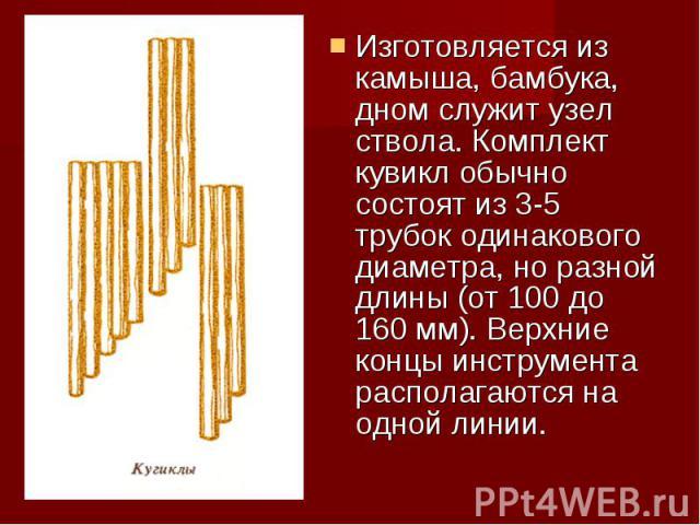 Изготовляется из камыша, бамбука, дном служит узел ствола. Комплект кувикл обычно состоят из 3-5 трубок одинакового диаметра, но разной длины (от 100 до 160 мм). Верхние концы инструмента располагаются на одной линии.