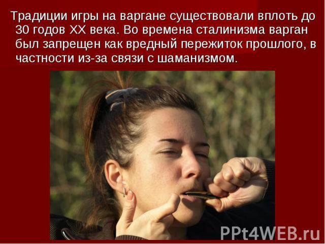 Традиции игры на варгане существовали вплоть до 30 годов ХХ века. Во времена сталинизма варган был запрещен как вредный пережиток прошлого, в частности из-за связи с шаманизмом.