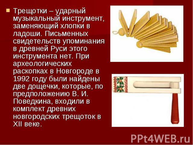 Трещотки – ударный музыкальный инструмент, заменяющий хлопки в ладоши. Письменных свидетельств упоминания в древней Руси этого инструмента нет. При археологических раскопках в Новгороде в 1992 году были найдены две дощечки, которые, по предположению…