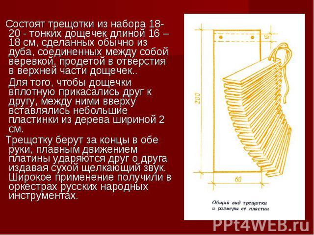 Состоят трещотки из набора 18-20 - тонких дощечек длиной 16 – 18 см, сделанных обычно из дуба, соединенных между собой веревкой, продетой в отверстия в верхней части дощечек.. Для того, чтобы дощечки вплотную прикасались друг к другу, между ними вве…