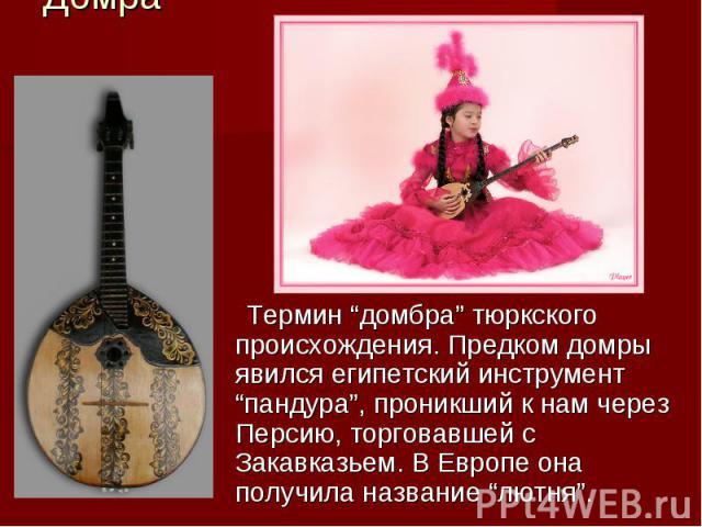 """Домра Термин """"домбра"""" тюркского происхождения. Предком домры явился египетский инструмент """"пандура"""", проникший к нам через Персию, торговавшей с Закавказьем. В Европе она получила название """"лютня""""."""