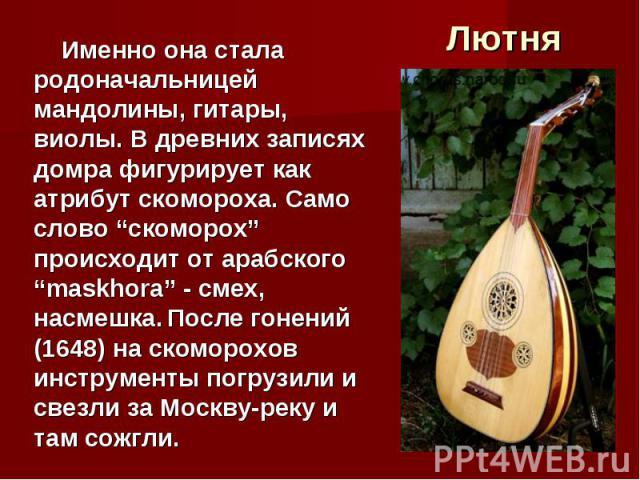 """Лютня Именно она стала родоначальницей мандолины, гитары, виолы. В древних записях домра фигурирует как атрибут скомороха. Само слово """"скоморох"""" происходит от арабского """"maskhora"""" - смех, насмешка. После гонений (1648) на скоморохов инструменты погр…"""
