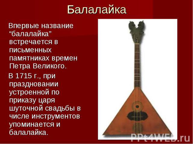 """Балалайка Впервые название """"балалайка"""" встречается в письменных памятниках времен Петра Великого. В 1715 г., при праздновании устроенной по приказу царя шуточной свадьбы в числе инструментов упоминается и балалайка."""