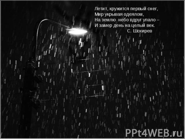 Летит, кружится первый снег,Мир укрывая одеялом,На землю небо вдруг упало – И замер день на целый век. С. Шохирев
